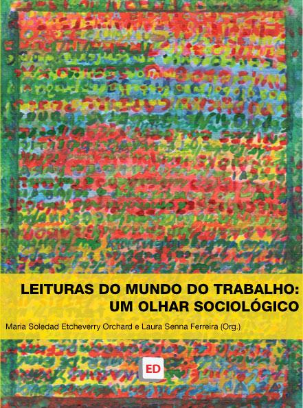 Leituras do mundo do trabalho: um olhar sociológico - Maria Soledad Etcheverry Orchard, Laura Senna Ferreira (Organizadoras)